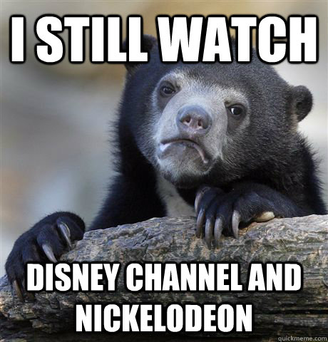 i still watch disney channel and nickelodeon - Confession Bear