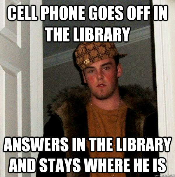 cell phone goes off in the library answers in the library an - Scumbag Steve