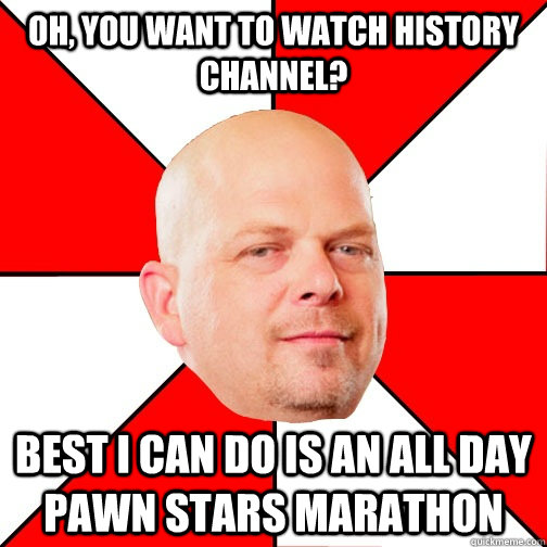 oh you want to watch history channel best i can do is an a - Pawn Star