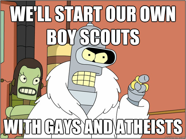well start our own boy scouts with gays and atheists  - Bender - start my own