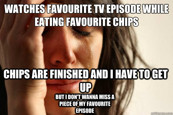 watches favourite tv episode while eating favourite chips ch - First World Problems