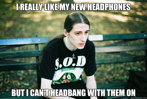 i really like my new headphones but i cant headbang with th - First World Metal Problems