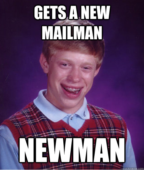 gets a new mailman newman - Bad Luck Brian