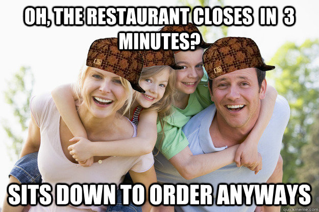 oh the restaurant closes in 3 minutes sits down to order - 