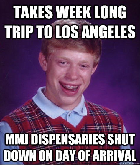 takes week long trip to los angeles mmj dispensaries shut do - Bad Luck Brian