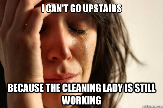i cant go upstairs because the cleaning lady is still worki - First World Problems