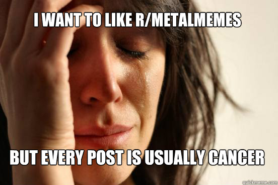 i want to like rmetalmemes but every post is usually cancer - First World Problems
