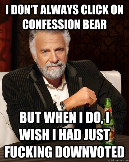 i dont always click on confession bear but when i do i wis - The Most Interesting Man In The World