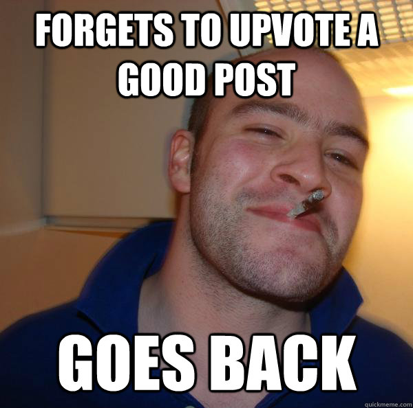 forgets to upvote a good post goes back  - Good Guy Greg