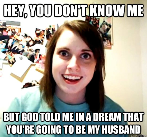 hey you dont know me but god told me in a dream that your - Overly Attached Girlfriend