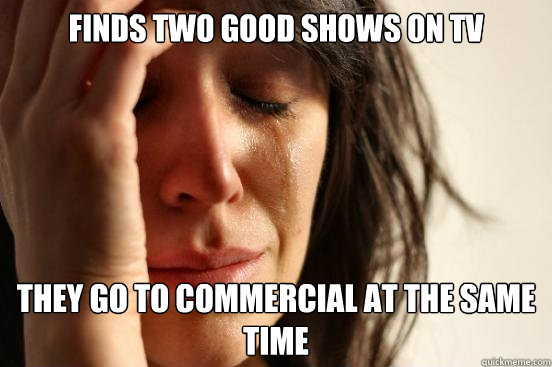 finds two good shows on tv they go to commercial at the same - First World Problems