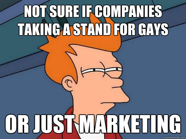 not sure if companies taking a stand for gays or just market - Futurama Fry