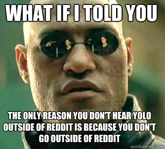 what if i told you the only reason you dont hear yolo outsi - Matrix Morpheus