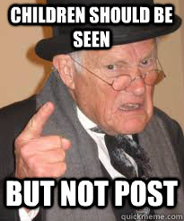 children should be seen but not post - Angry old man