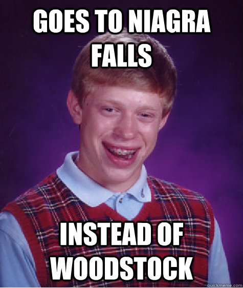 goes to niagra falls instead of woodstock - Bad Luck Brian