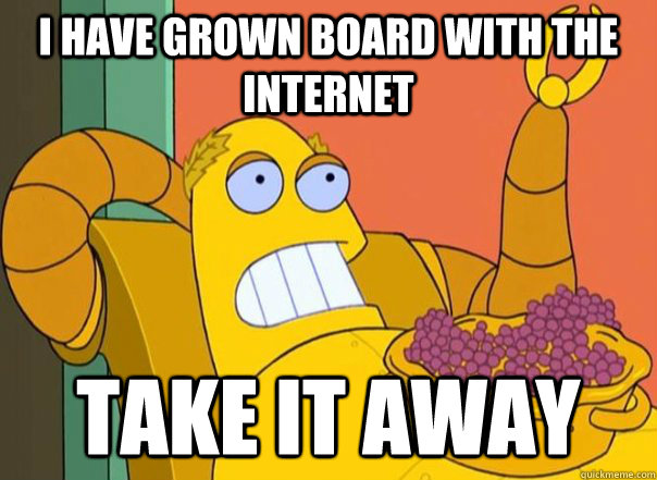 i have grown board with the internet take it away - Hedonismbot