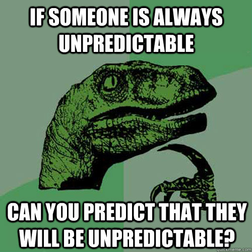 if someone is always unpredictable can you predict that they - Philosoraptor