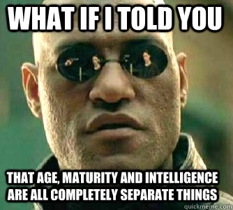 what if i told you that age maturity and intelligence are a - Matrix Morpheus