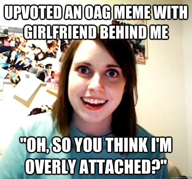 upvoted an oag meme with girlfriend behind me oh so you th - Overly Attached Girlfriend