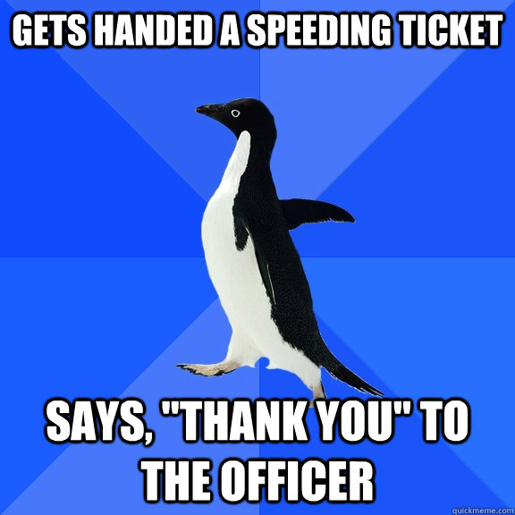 gets handed a speeding ticket says thank you to the offic - Socially Awkward Penguin