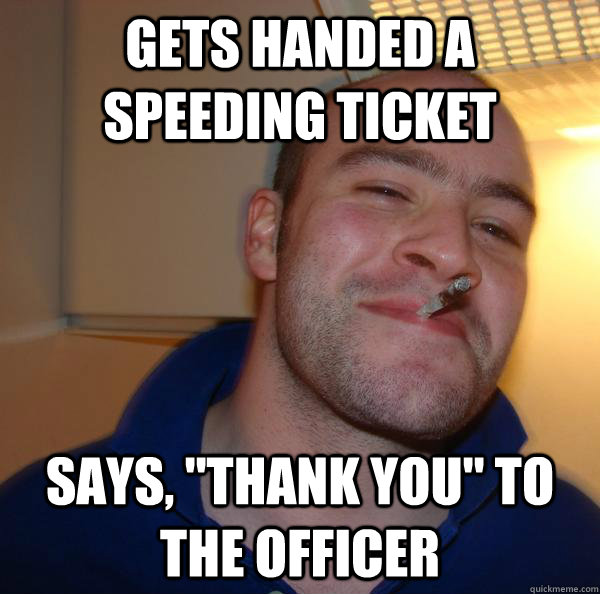 gets handed a speeding ticket says thank you to the offic - Good Guy Greg