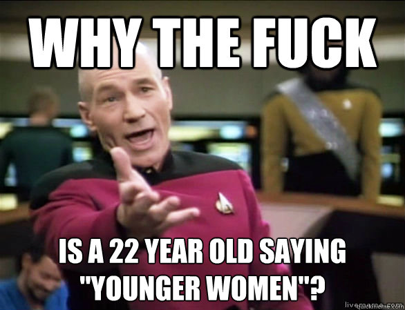 why the fuck is a 22 year old saying younger women  - Annoyed Picard HD