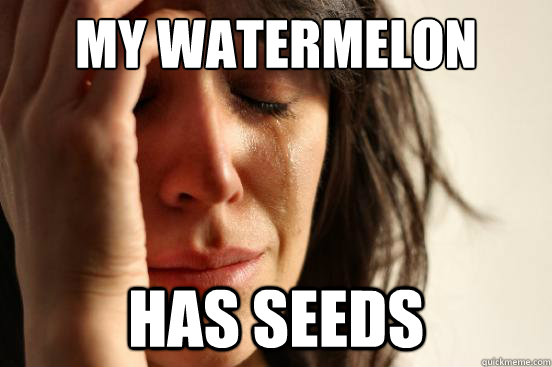 my watermelon has seeds - First World Problems
