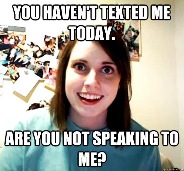 you havent texted me today are you not speaking to me - Overly Attached Girlfriend