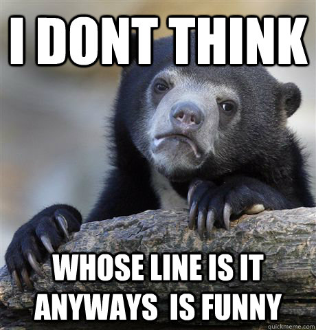 i dont think whose line is it anyways is funny - Confession Bear