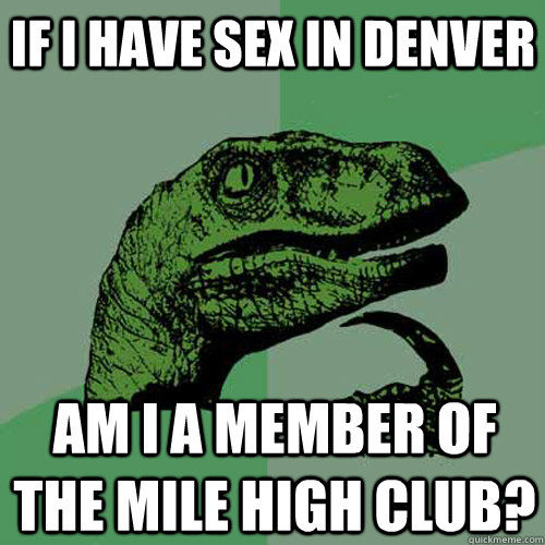 if i have sex in denver am i a member of the mile high club - Philosoraptor