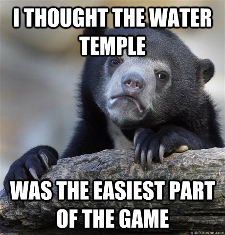 i thought the water temple was the easiest part of the game - Confession Bear
