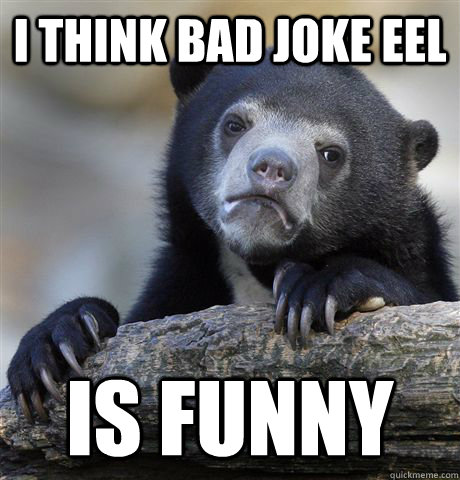 i think bad joke eel is funny - Confession Bear