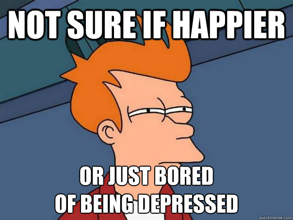 not sure if happier or just bored of being depressed - Futurama Fry