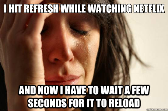 i hit refresh while watching netflix and now i have to wait  - First World Problems