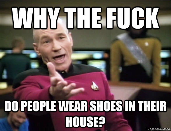 why the fuck do people wear shoes in their house - Annoyed Picard HD