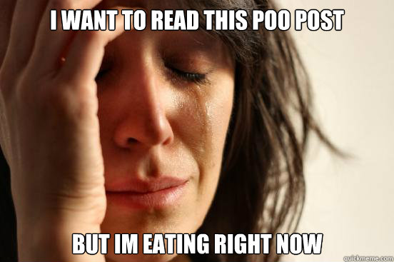 i want to read this poo post but im eating right now - First World Problems