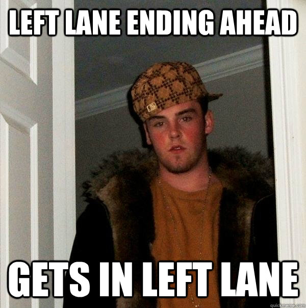 left lane ending ahead gets in left lane - Scumbag Steve