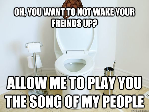 oh you want to not wake your freinds up allow me to play y - Scumbag Toilet