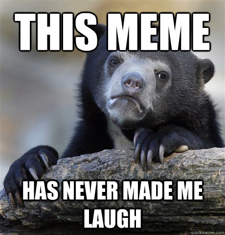 this meme has never made me laugh - Confession Bear