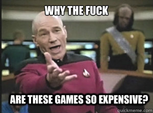 why the fuck are these games so expensive - Annoyed Picard