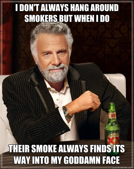 i dont always hang around smokers but when i do their smoke - The Most Interesting Man In The World