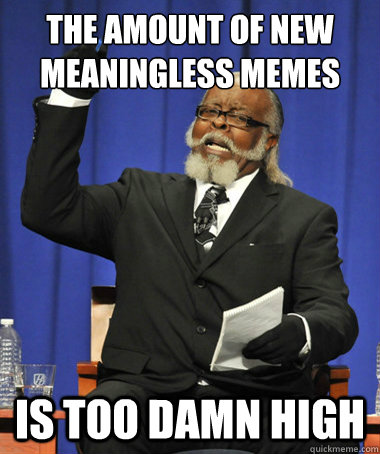 the amount of new meaningless memes is too damn high - The Rent Is Too Damn High