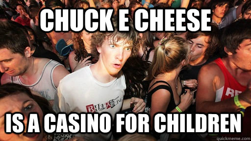 chuck e cheese is a casino for children - Sudden Clarity Clarence