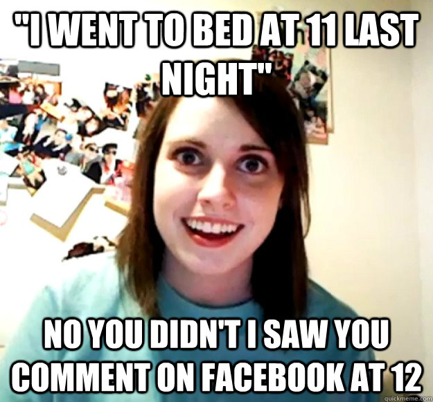 i went to bed at 11 last night no you didnt i saw you com - Overly Attached Girlfriend