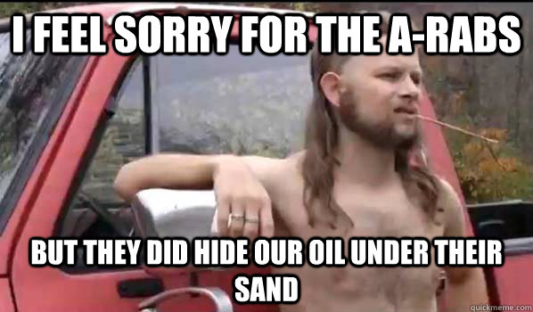 i feel sorry for the arabs but they did hide our oil under  - Almost Politically Correct Redneck