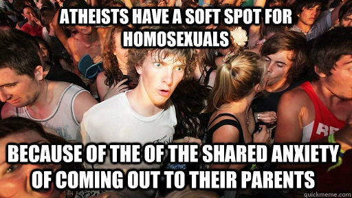 atheists have a soft spot for homosexuals because of the of  - Sudden Clarity Clarence