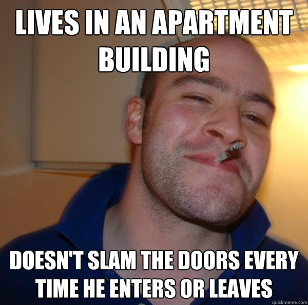 lives in an apartment building doesnt slam the doors every  - Good Guy Greg