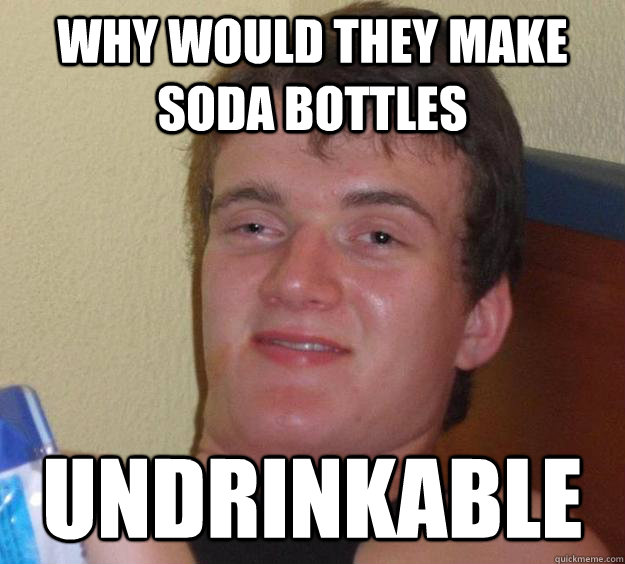 why would they make soda bottles undrinkable - 10 Guy