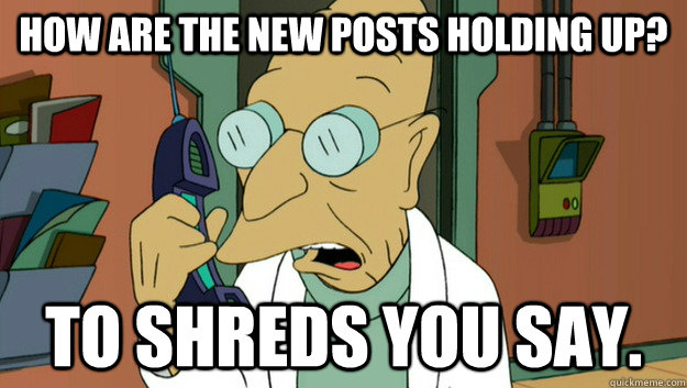 how are the new posts holding up to shreds you say - to shreds