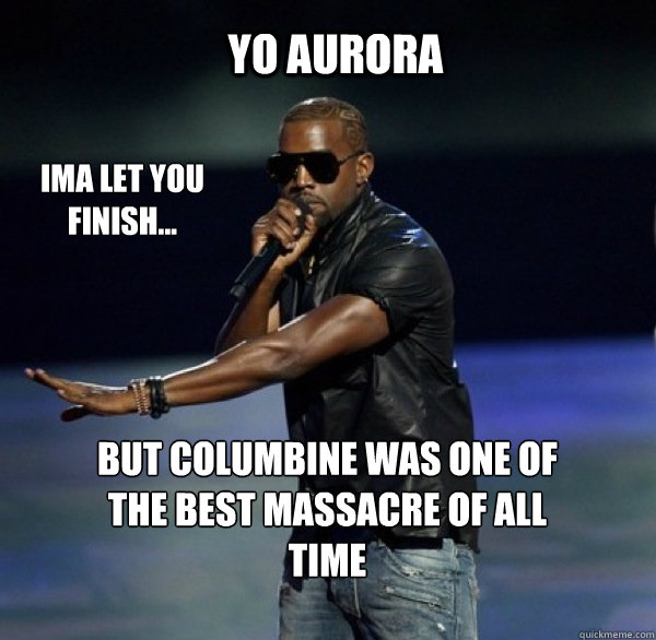 yo aurora ima let you finish but columbine was one of the - Kanye 4 Drew